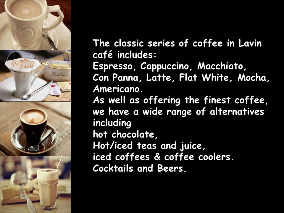 The classic series of coffee in Lavin café includes: Espresso, Cappuccino, Macchiato, Con Panna, Latte, Flat White, Mocha, Americano. As well as offer