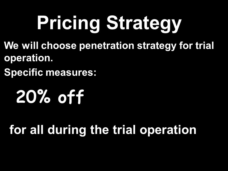 for all during the trial operation 20% off We will choose penetration strategy for trial operation.