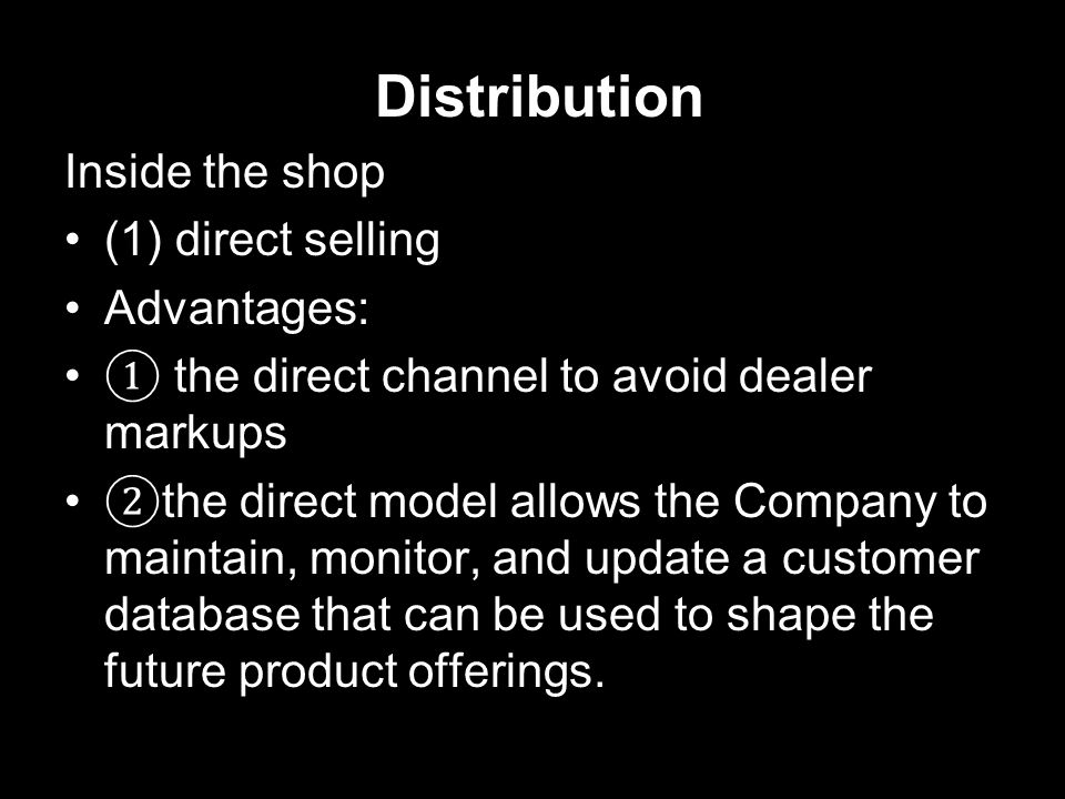 Distribution Inside the shop (1) direct selling Advantages: ① the direct channel to avoid dealer markups ② the direct model allows the Company to maintain, monitor, and update a customer database that can be used to shape the future product offerings.