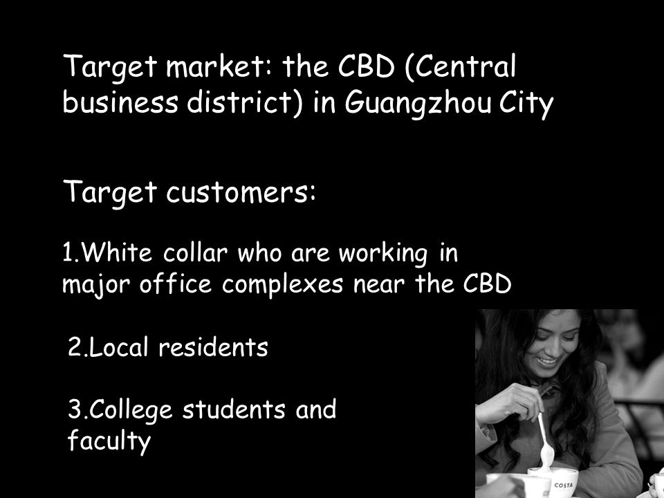 Target market: the CBD (Central business district) in Guangzhou City 1. 1.White collar who are working in major office complexes near the CBD 2.Local