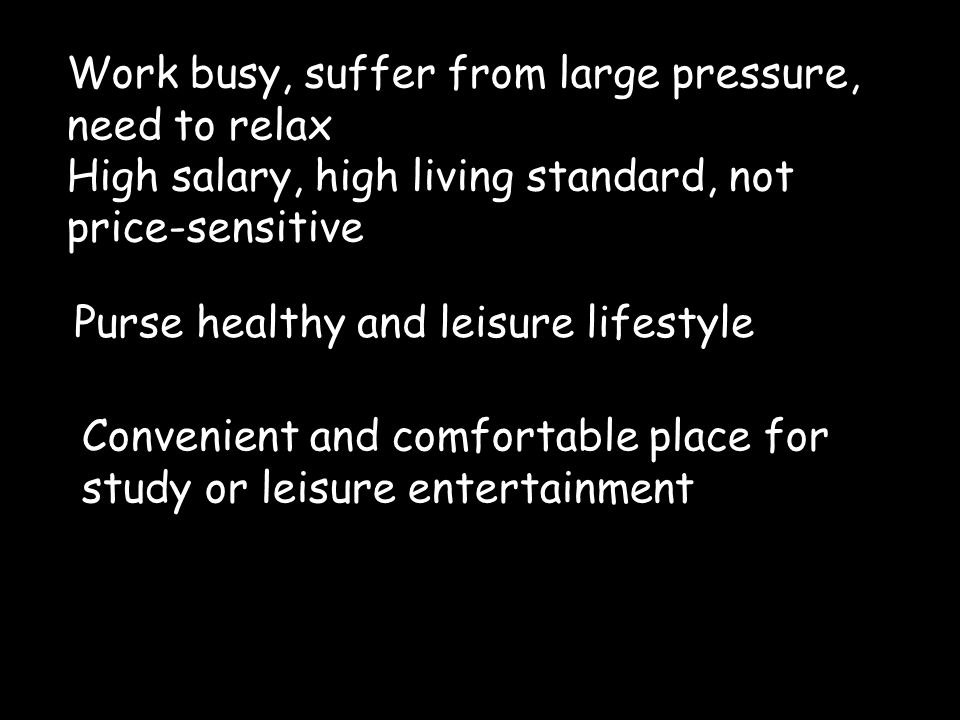 Work busy, suffer from large pressure, need to relax High salary, high living standard, not price-sensitive Purse healthy and leisure lifestyle Conven