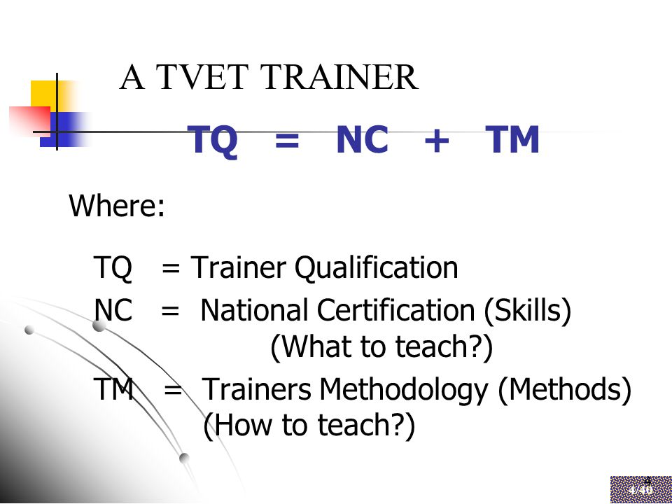 4 4/40 4 A TVET TRAINER TQ = NC + TM Where: TQ = Trainer Qualification NC = National Certification (Skills) (What to teach ) TM = Trainers Methodology (Methods) (How to teach )