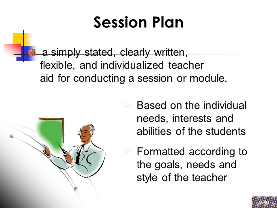 9 9/40 9 Session Plan  Based on the individual needs, interests and abilities of the students  Formatted according to the goals, needs and style of the teacher a simply stated, clearly written, flexible, and individualized teacher aid for conducting a session or module.