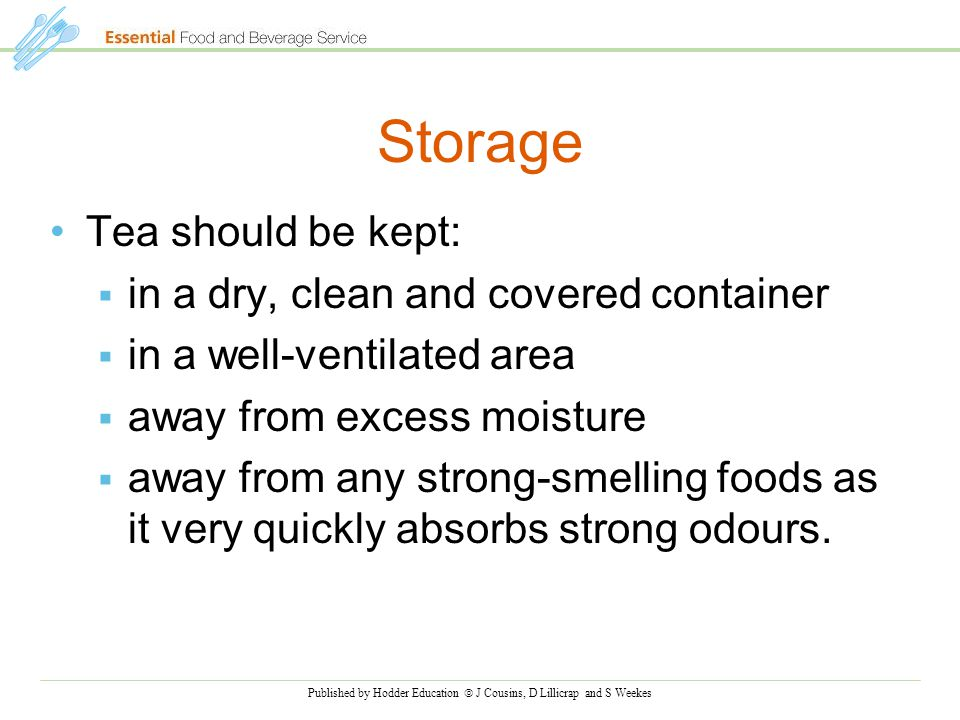 Published by Hodder Education  J Cousins, D Lillicrap and S Weekes Storage Tea should be kept:  in a dry, clean and covered container  in a well-ventilated area  away from excess moisture  away from any strong-smelling foods as it very quickly absorbs strong odours.