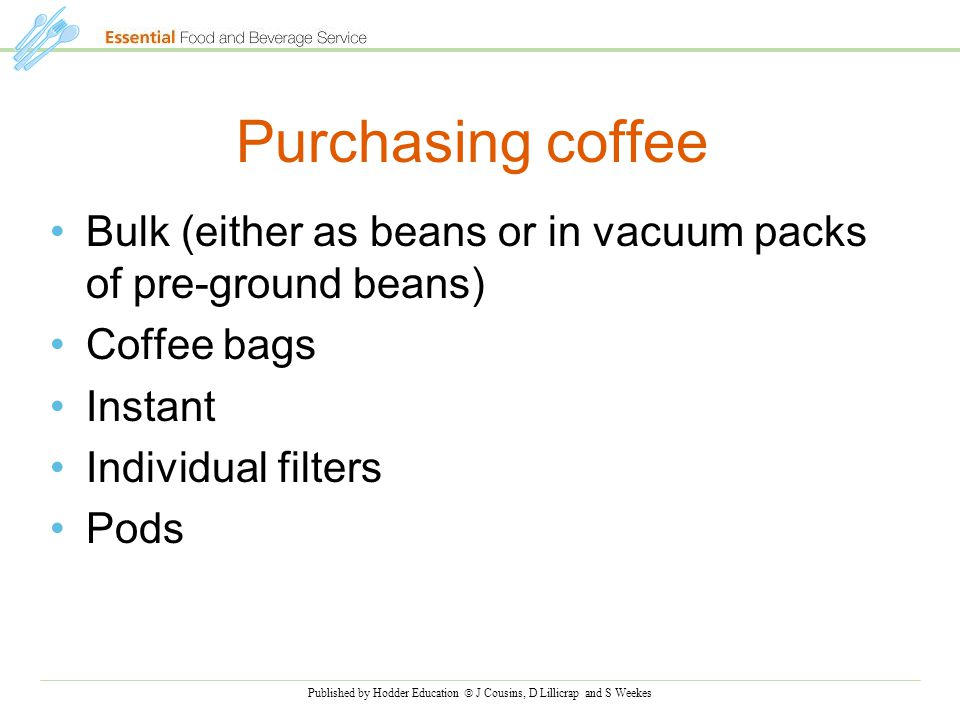 Published by Hodder Education  J Cousins, D Lillicrap and S Weekes Purchasing coffee Bulk (either as beans or in vacuum packs of pre-ground beans) Coffee bags Instant Individual filters Pods