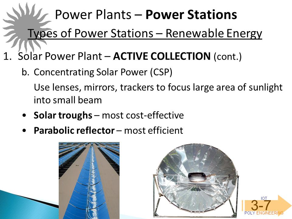 IOT POLY ENGINEERING 3-7 Power Plants – Power Stations Types of Power Stations – Renewable Energy 1.Solar Power Plant – ACTIVE COLLECTION (cont.) b.Concentrating Solar Power (CSP) Use lenses, mirrors, trackers to focus large area of sunlight into small beam Solar troughs – most cost-effective Parabolic reflector – most efficient