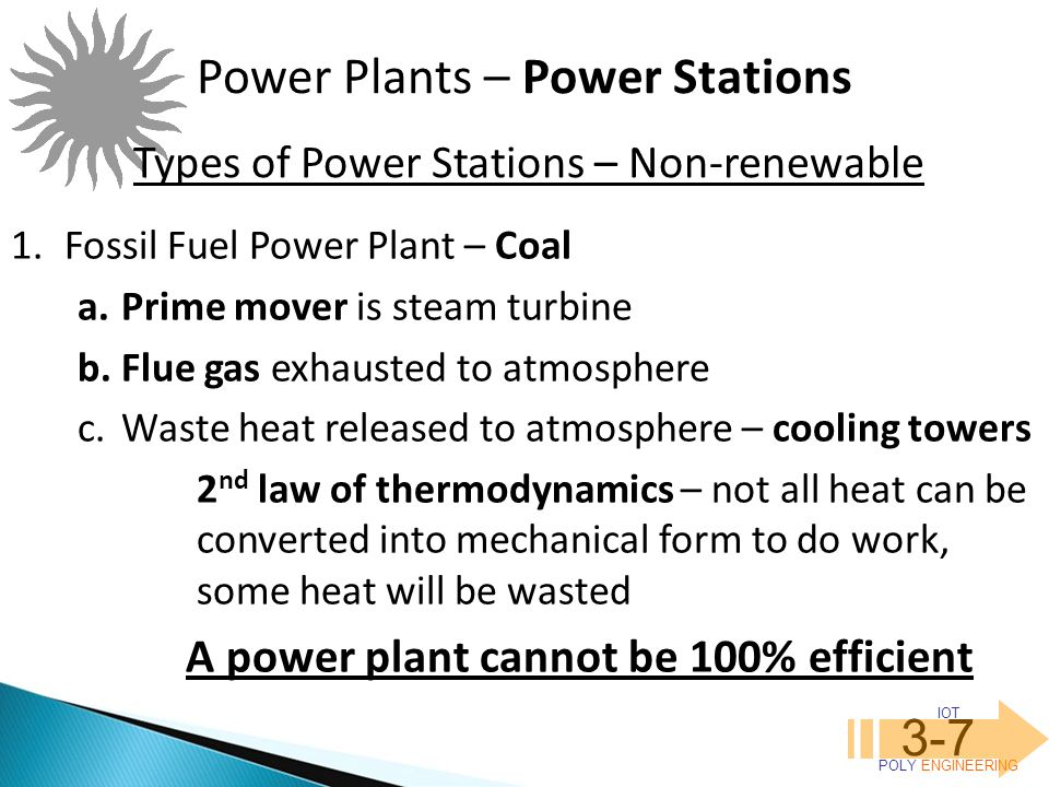 IOT POLY ENGINEERING 3-7 Power Plants – Power Stations Types of Power Stations – Non-renewable 1.Fossil Fuel Power Plant – Coal a.Prime mover is steam turbine b.Flue gas exhausted to atmosphere c.Waste heat released to atmosphere – cooling towers 2 nd law of thermodynamics – not all heat can be converted into mechanical form to do work, some heat will be wasted A power plant cannot be 100% efficient