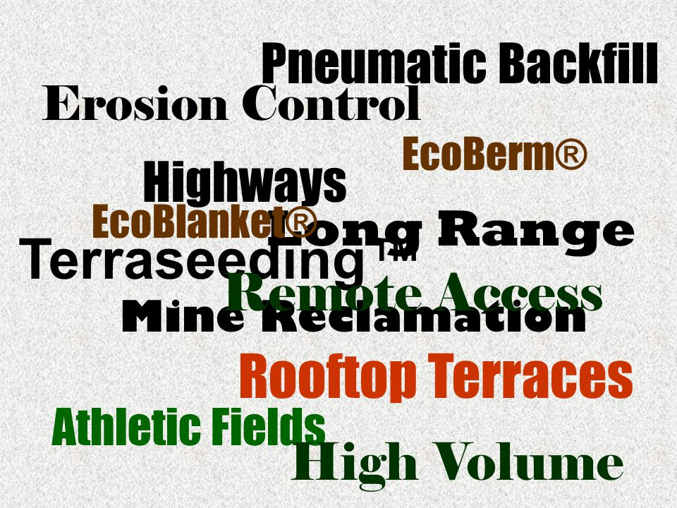 Erosion Control Highways EcoBerm® Mine Reclamation Athletic Fields Terraseeding™ Rooftop Terraces Long Range Pneumatic Backfill High Volume EcoBlanket® Remote Access