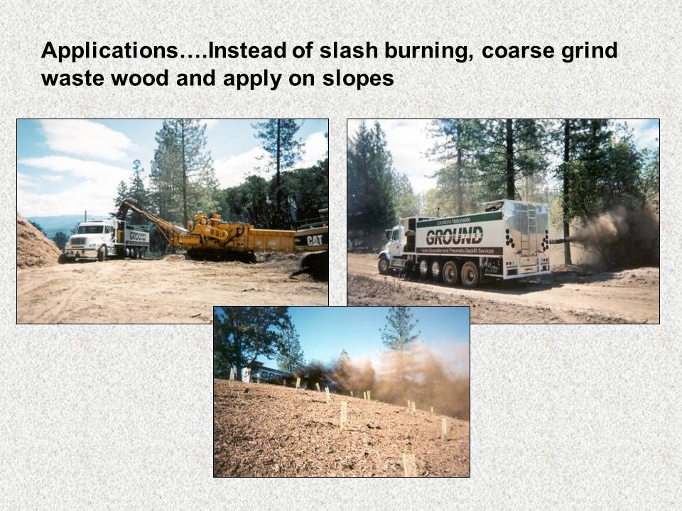 Applications….Instead of slash burning, coarse grind waste wood and apply on slopes