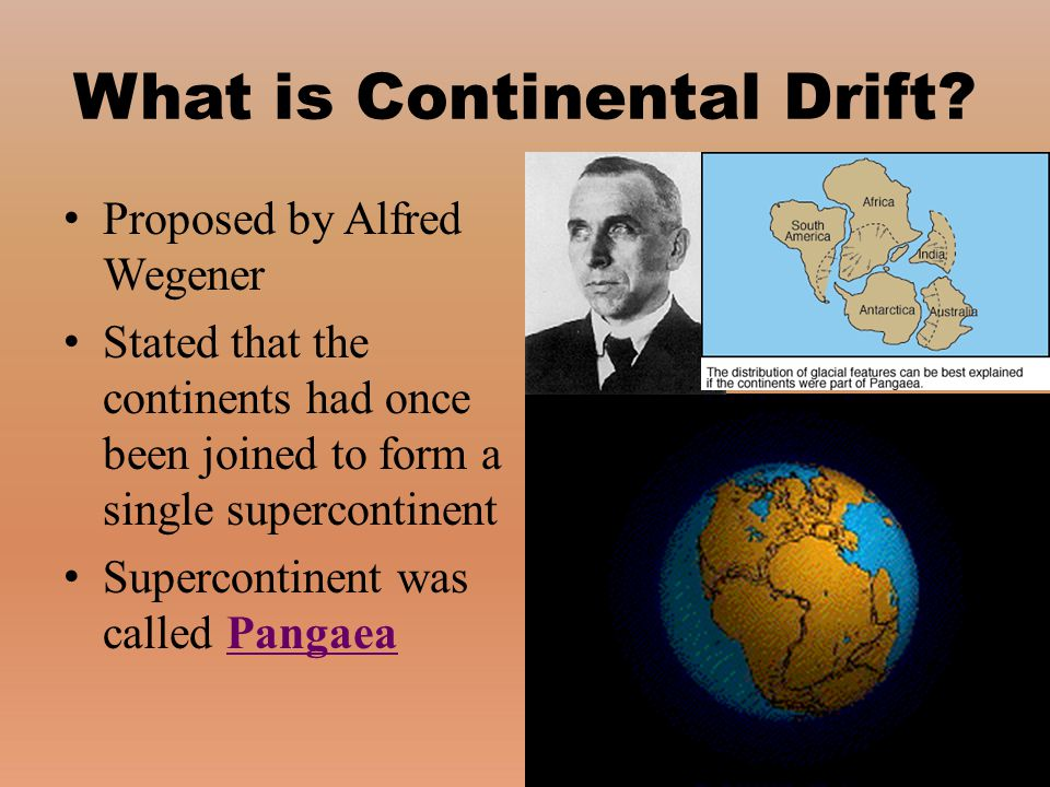 Proposed by Alfred Wegener Stated that the continents had once been joined to form a single supercontinent Supercontinent was called Pangaea