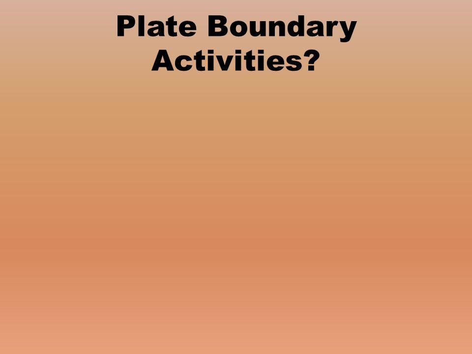 Plate Boundary Activities?