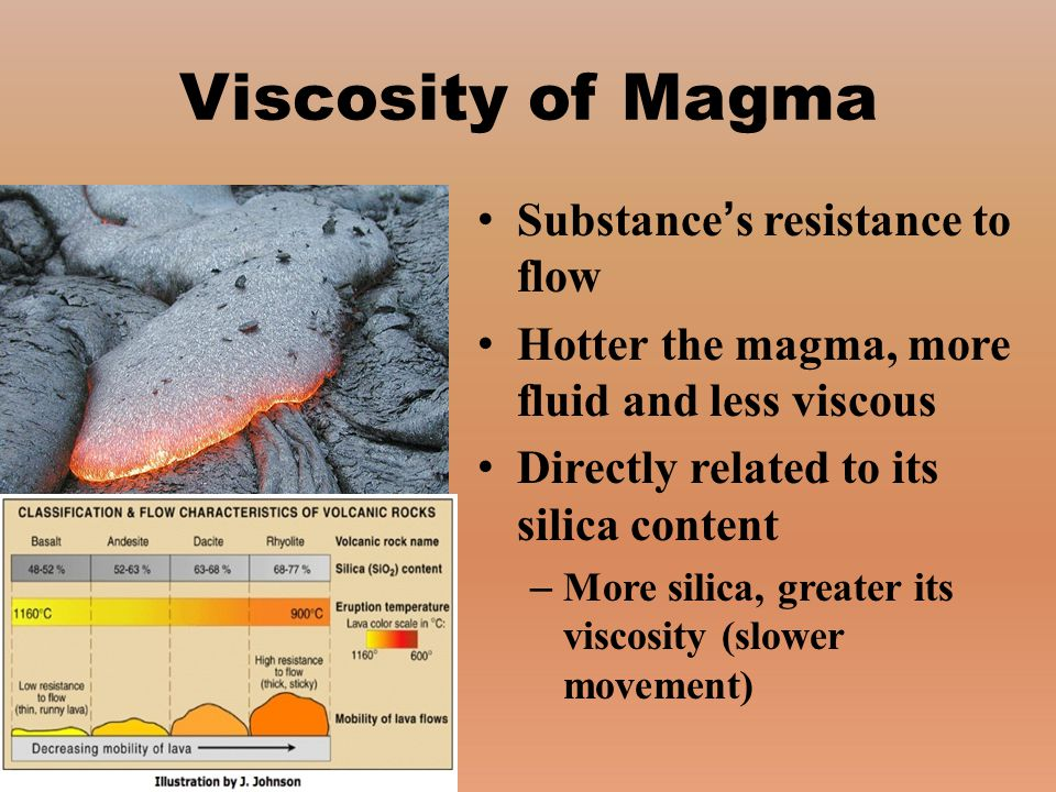 Substance's resistance to flow Hotter the magma, more fluid and less viscous Directly related to its silica content – More silica, greater its viscosi
