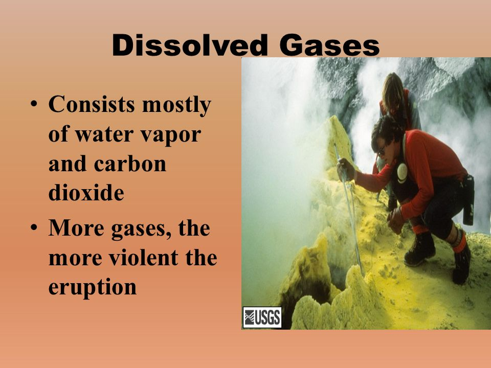 Dissolved Gases Consists mostly of water vapor and carbon dioxide More gases, the more violent the eruption