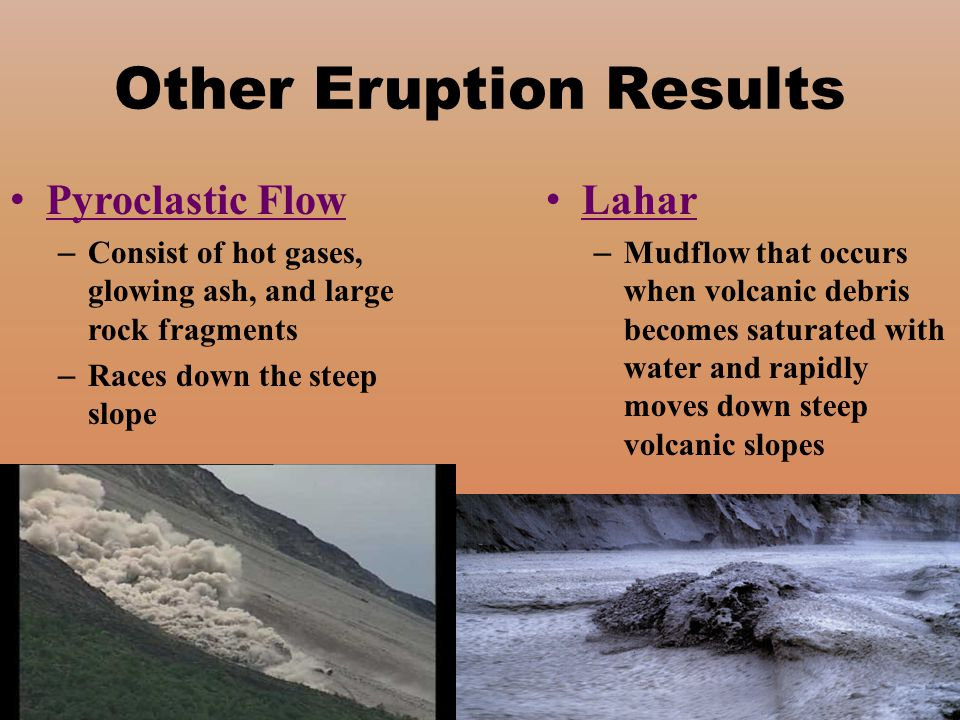 Other Eruption Results Pyroclastic Flow – Consist of hot gases, glowing ash, and large rock fragments – Races down the steep slope Lahar – Mudflow tha