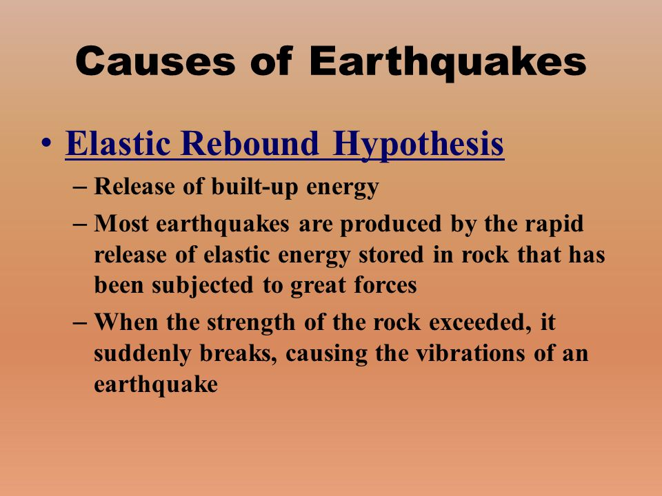 Causes of Earthquakes Elastic Rebound Hypothesis – Release of built-up energy – Most earthquakes are produced by the rapid release of elastic energy s