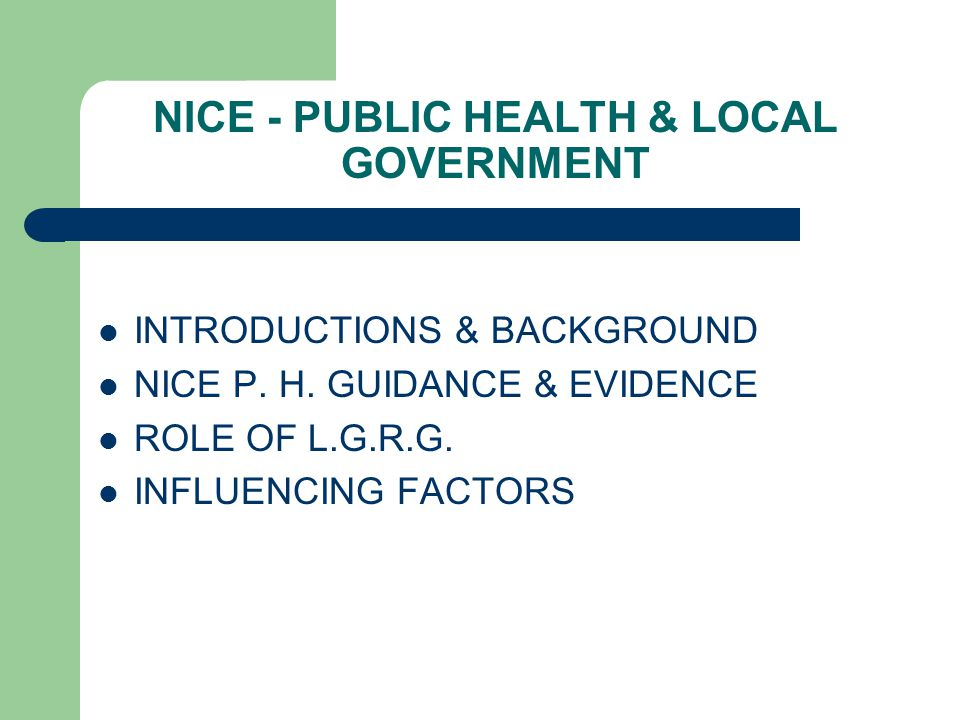 NICE - PUBLIC HEALTH & LOCAL GOVERNMENT INTRODUCTIONS & BACKGROUND NICE P. H. GUIDANCE & EVIDENCE ROLE OF L.G.R.G. INFLUENCING FACTORS