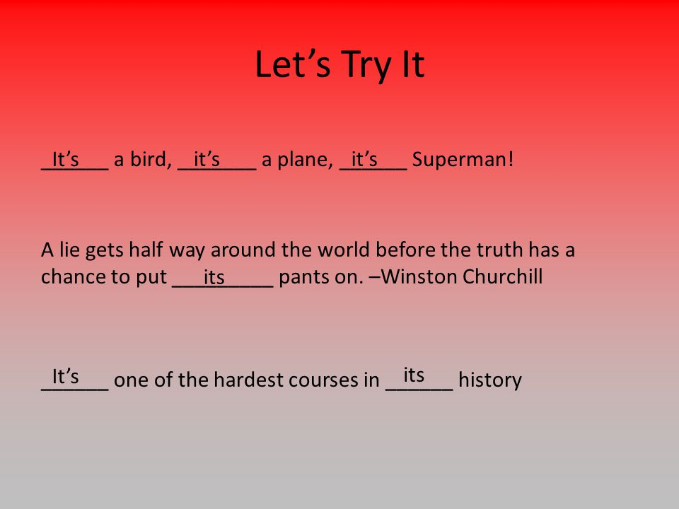 Let's Try It ______ a bird, _______ a plane, ______ Superman!It's it's A lie gets half way around the world before the truth has a chance to put _________ pants on.