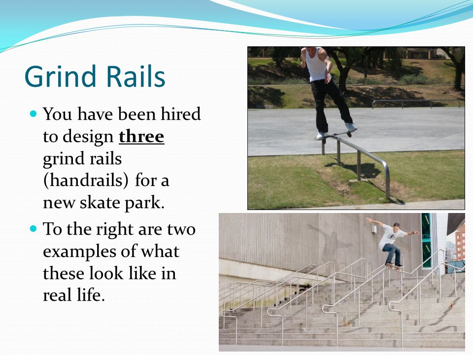 Grind Rails You have been hired to design three grind rails (handrails) for a new skate park. To the right are two examples of what these look like in