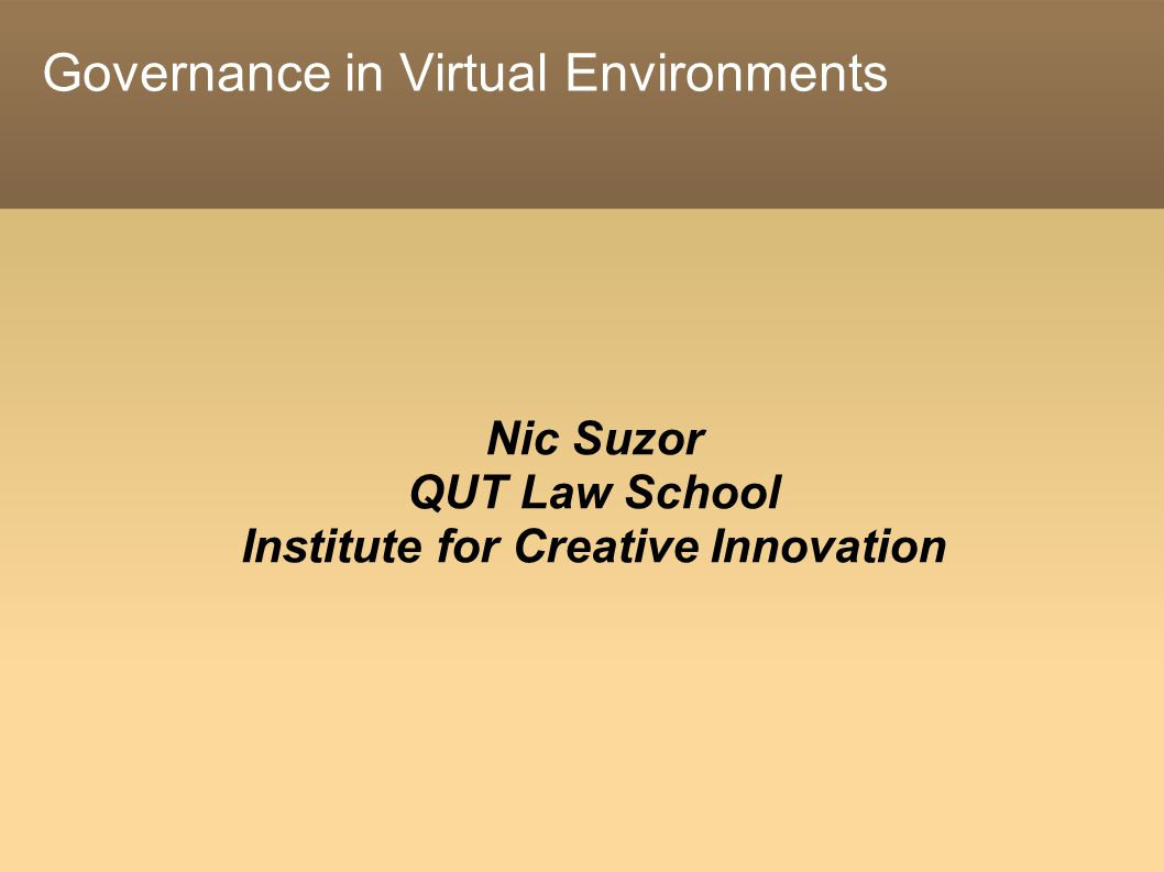 Governance in Virtual Environments Nic Suzor QUT Law School Institute for Creative Innovation