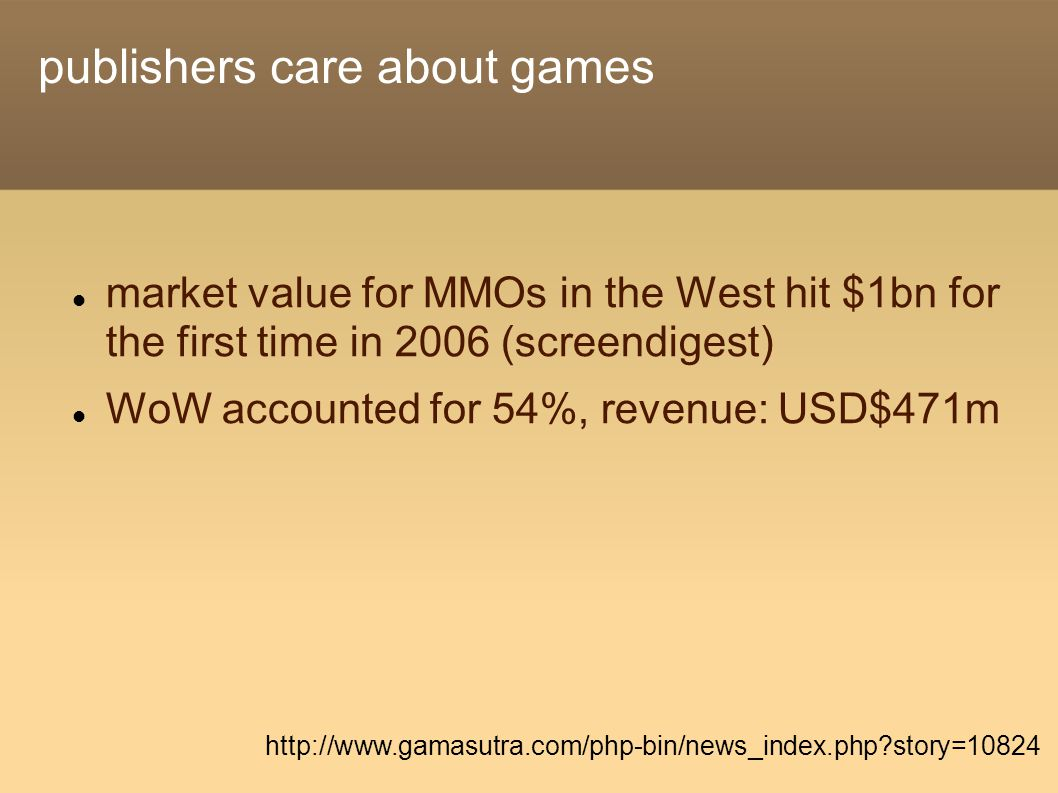publishers care about games market value for MMOs in the West hit $1bn for the first time in 2006 (screendigest) WoW accounted for 54%, revenue: USD$471m http://www.gamasutra.com/php-bin/news_index.php?story=10824