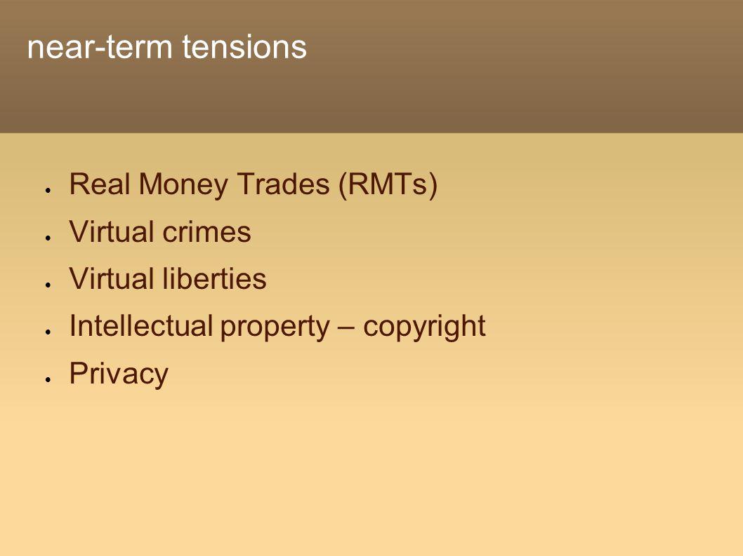 near-term tensions  Real Money Trades (RMTs)  Virtual crimes  Virtual liberties  Intellectual property – copyright  Privacy