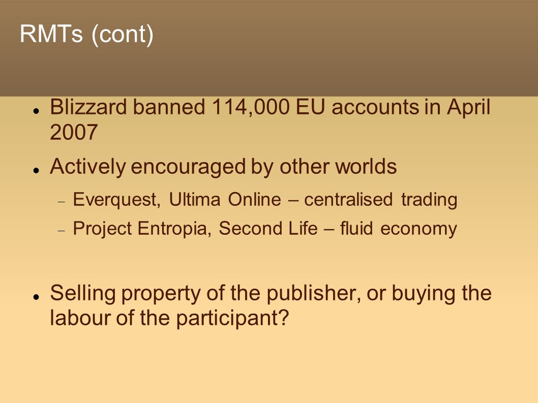 RMTs (cont) Blizzard banned 114,000 EU accounts in April 2007 Actively encouraged by other worlds  Everquest, Ultima Online – centralised trading  Project Entropia, Second Life – fluid economy Selling property of the publisher, or buying the labour of the participant?