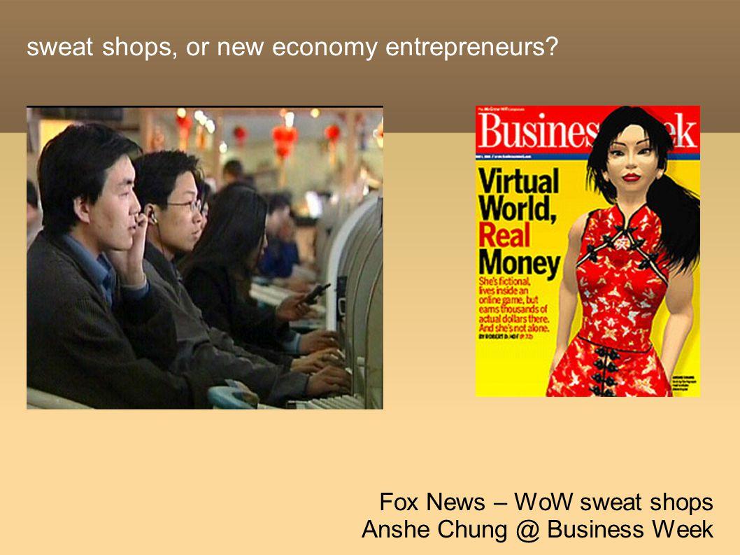 sweat shops, or new economy entrepreneurs Fox News – WoW sweat shops Anshe Chung @ Business Week