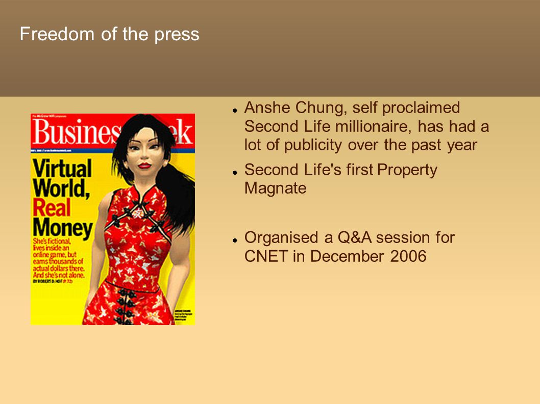 Freedom of the press Anshe Chung, self proclaimed Second Life millionaire, has had a lot of publicity over the past year Second Life s first Property Magnate Organised a Q&A session for CNET in December 2006