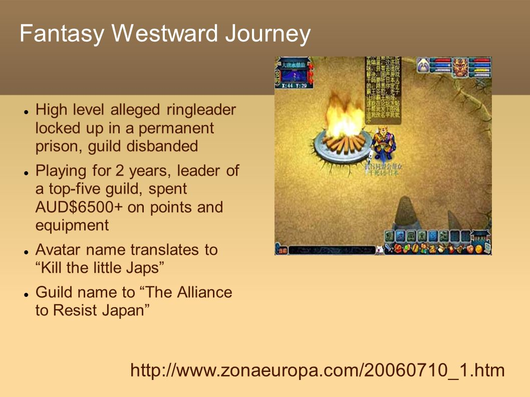 Fantasy Westward Journey High level alleged ringleader locked up in a permanent prison, guild disbanded Playing for 2 years, leader of a top-five guild, spent AUD$6500+ on points and equipment Avatar name translates to Kill the little Japs Guild name to The Alliance to Resist Japan http://www.zonaeuropa.com/20060710_1.htm