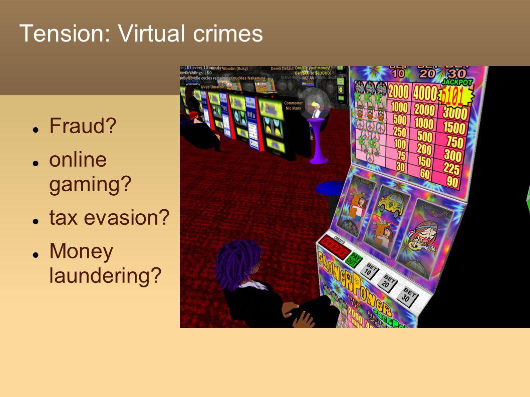Tension: Virtual crimes Fraud? online gaming? tax evasion? Money laundering?