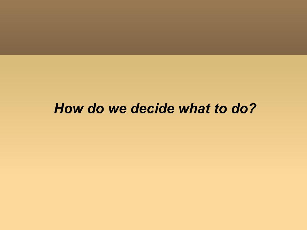 How do we decide what to do