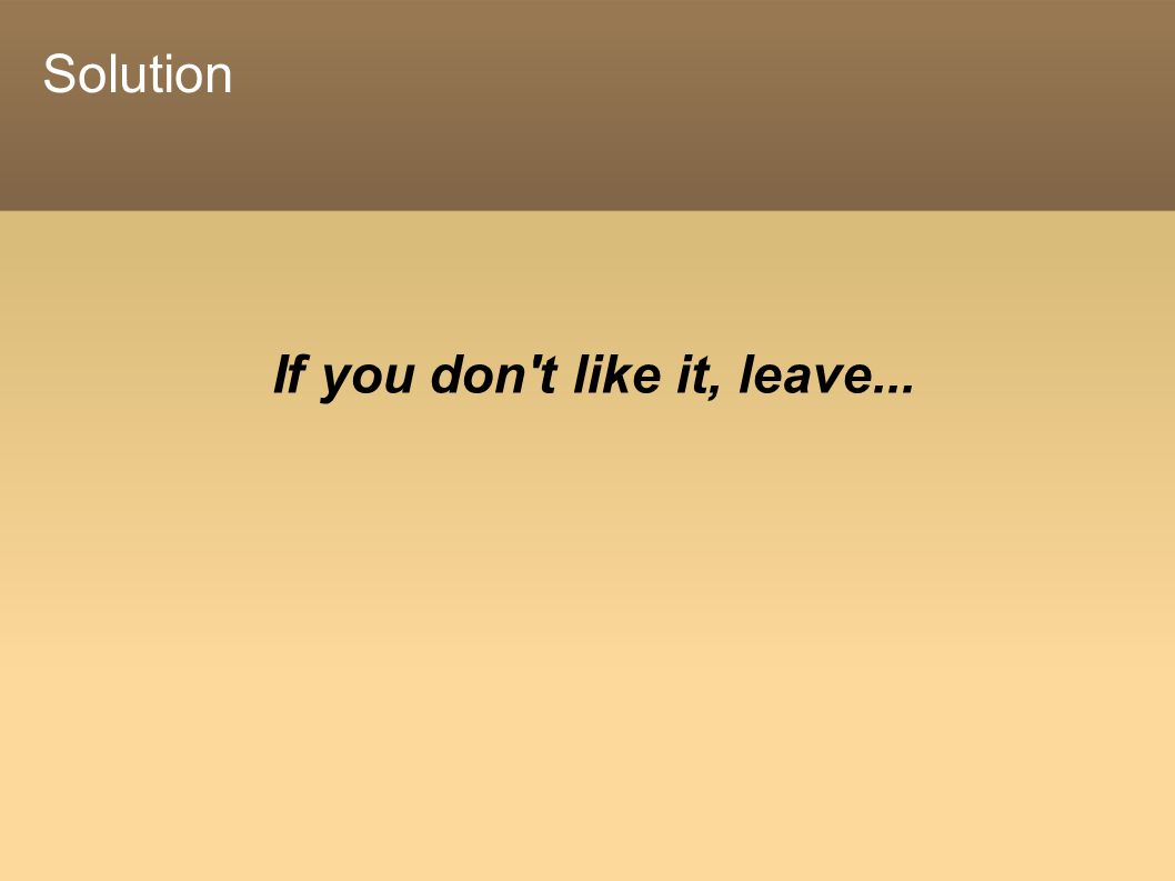 If you don t like it, leave... Solution