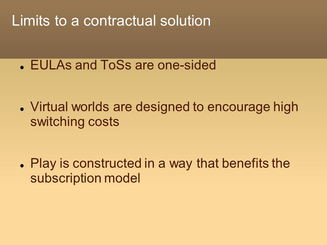 Limits to a contractual solution EULAs and ToSs are one-sided Virtual worlds are designed to encourage high switching costs Play is constructed in a way that benefits the subscription model