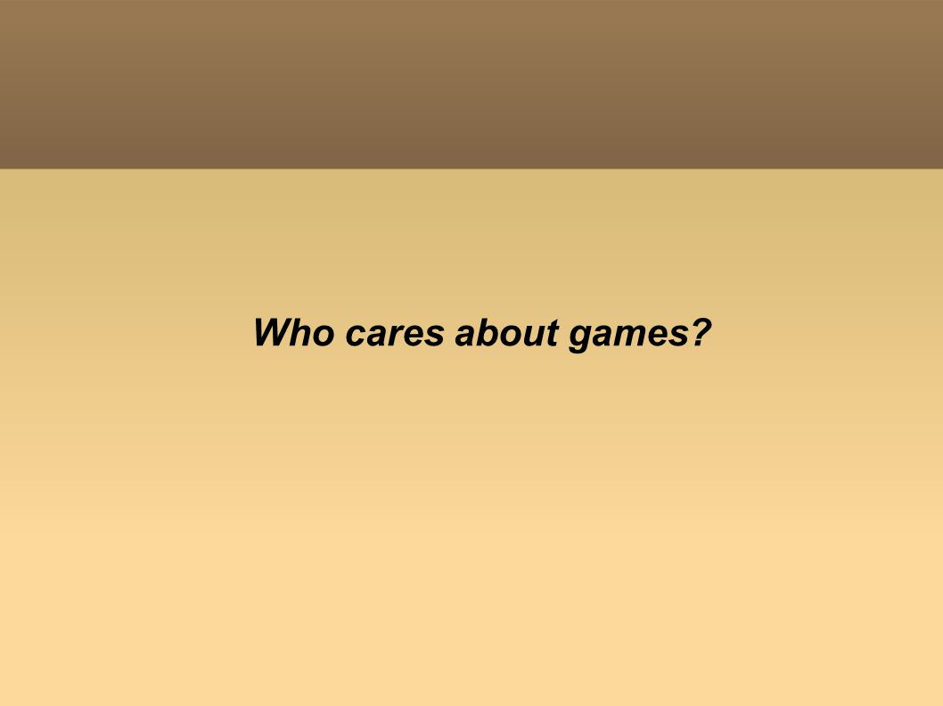 Who cares about games?