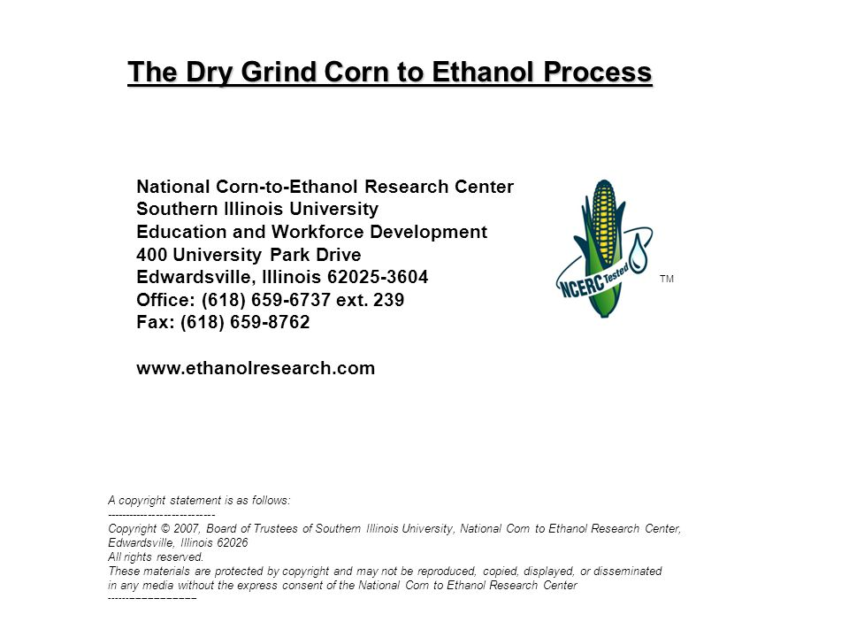 The Dry Grind Corn to Ethanol Process TM National Corn-to-Ethanol Research Center Southern Illinois University Education and Workforce Development 400 University Park Drive Edwardsville, Illinois 62025-3604 Office: (618) 659-6737 ext.