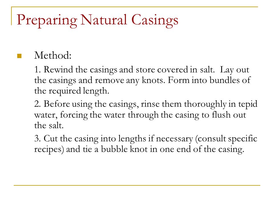 Preparing Natural Casings Method: 1. Rewind the casings and store covered in salt. Lay out the casings and remove any knots. Form into bundles of the