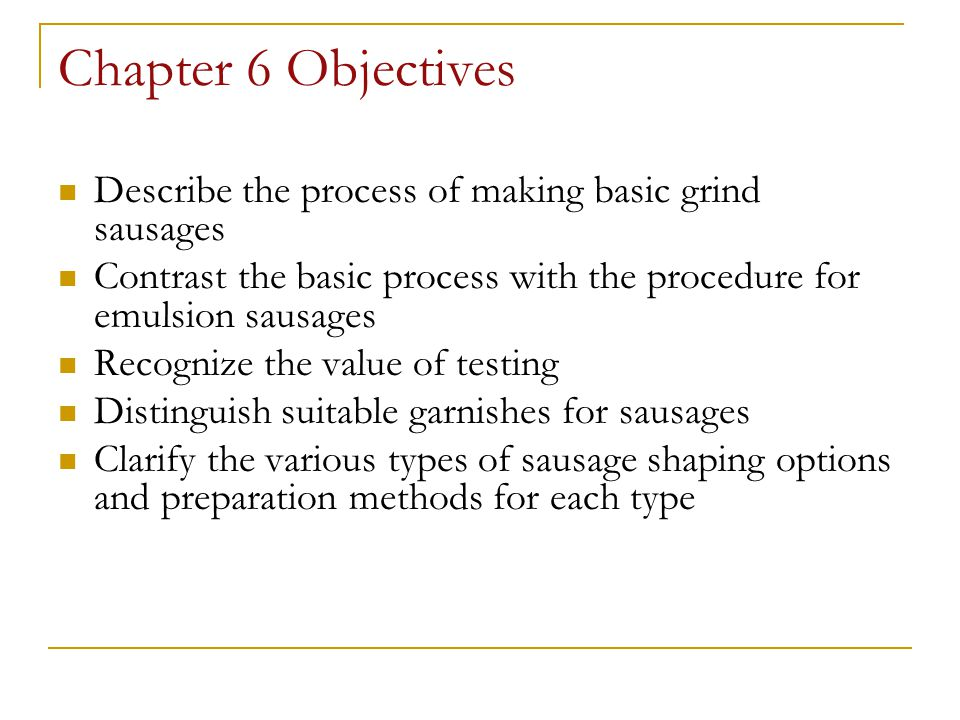 Chapter 6 Objectives Describe the process of making basic grind sausages Contrast the basic process with the procedure for emulsion sausages Recognize