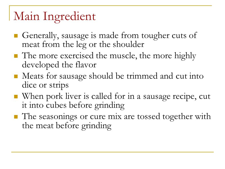Main Ingredient Generally, sausage is made from tougher cuts of meat from the leg or the shoulder The more exercised the muscle, the more highly devel