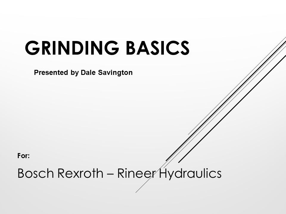 GRINDING BASICS Presented by Dale Savington For: Bosch Rexroth – Rineer Hydraulics