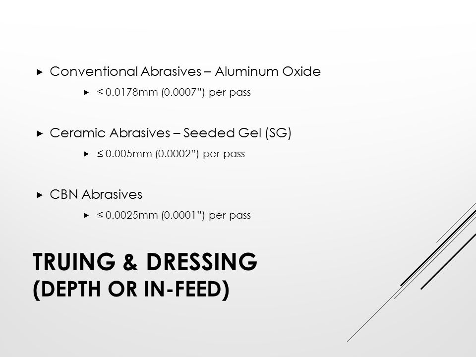 "TRUING & DRESSING (DEPTH OR IN-FEED)  Conventional Abrasives – Aluminum Oxide  ≤ 0.0178mm (0.0007"") per pass  Ceramic Abrasives – Seeded Gel (SG) "