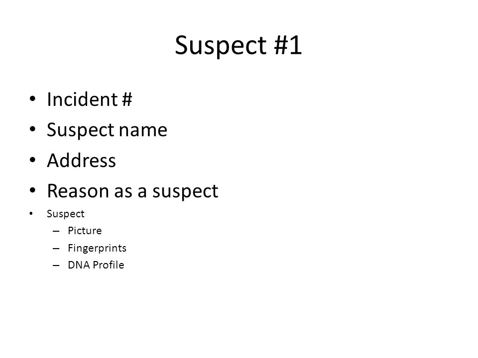 Suspect #1 Incident # Suspect name Address Reason as a suspect Suspect – Picture – Fingerprints – DNA Profile