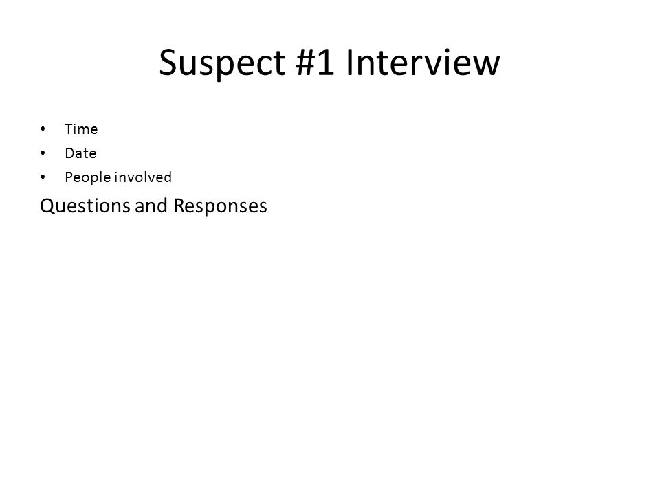 Suspect #1 Interview Time Date People involved Questions and Responses