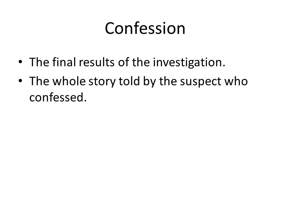 Confession The final results of the investigation. The whole story told by the suspect who confessed.