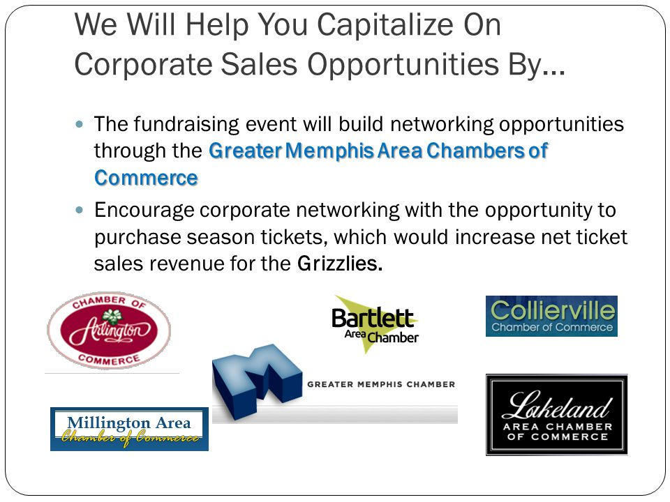 We Will Help You Capitalize On Corporate Sales Opportunities By… Greater Memphis Area Chambers of Commerce The fundraising event will build networking opportunities through the Greater Memphis Area Chambers of Commerce Encourage corporate networking with the opportunity to purchase season tickets, which would increase net ticket sales revenue for the Grizzlies.
