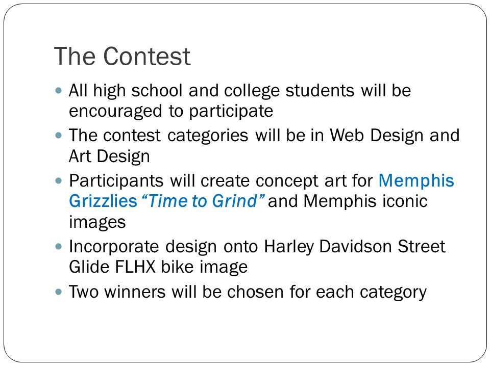 The Contest All high school and college students will be encouraged to participate The contest categories will be in Web Design and Art Design Participants will create concept art for Memphis Grizzlies Time to Grind and Memphis iconic images Incorporate design onto Harley Davidson Street Glide FLHX bike image Two winners will be chosen for each category