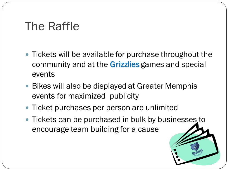 The Raffle Grizzlies Tickets will be available for purchase throughout the community and at the Grizzlies games and special events Bikes will also be displayed at Greater Memphis events for maximized publicity Ticket purchases per person are unlimited Tickets can be purchased in bulk by businesses to encourage team building for a cause