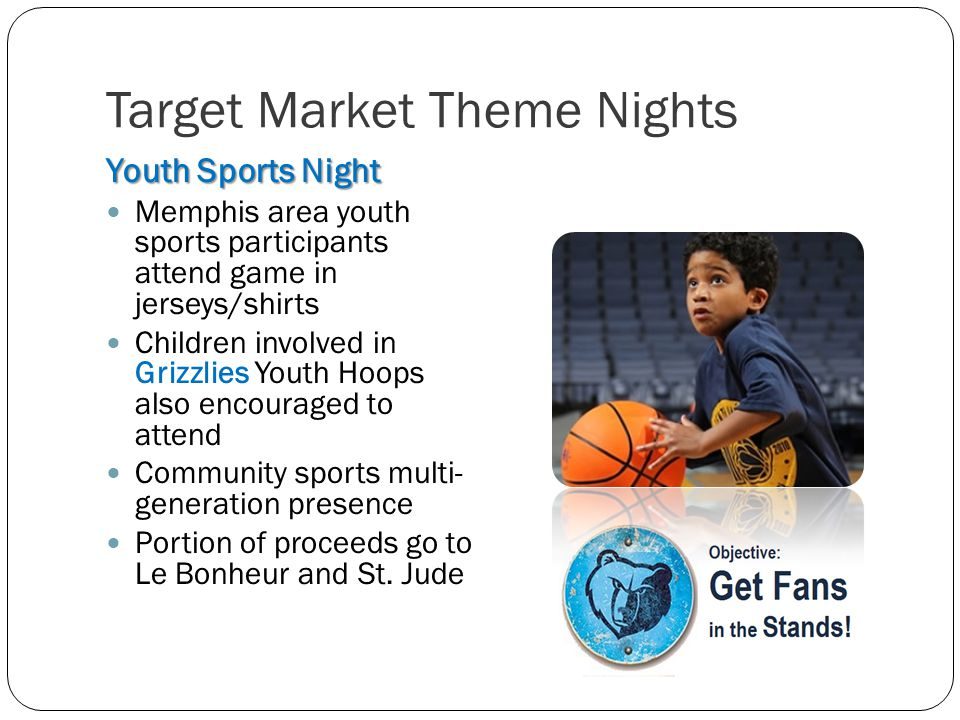 Target Market Theme Nights Youth Sports Night Memphis area youth sports participants attend game in jerseys/shirts Children involved in Grizzlies Youth Hoops also encouraged to attend Community sports multi- generation presence Portion of proceeds go to Le Bonheur and St.