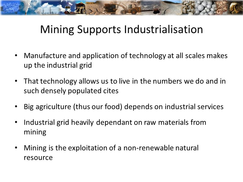Mining Supports Industrialisation Manufacture and application of technology at all scales makes up the industrial grid That technology allows us to live in the numbers we do and in such densely populated cites Big agriculture (thus our food) depends on industrial services Industrial grid heavily dependant on raw materials from mining Mining is the exploitation of a non-renewable natural resource