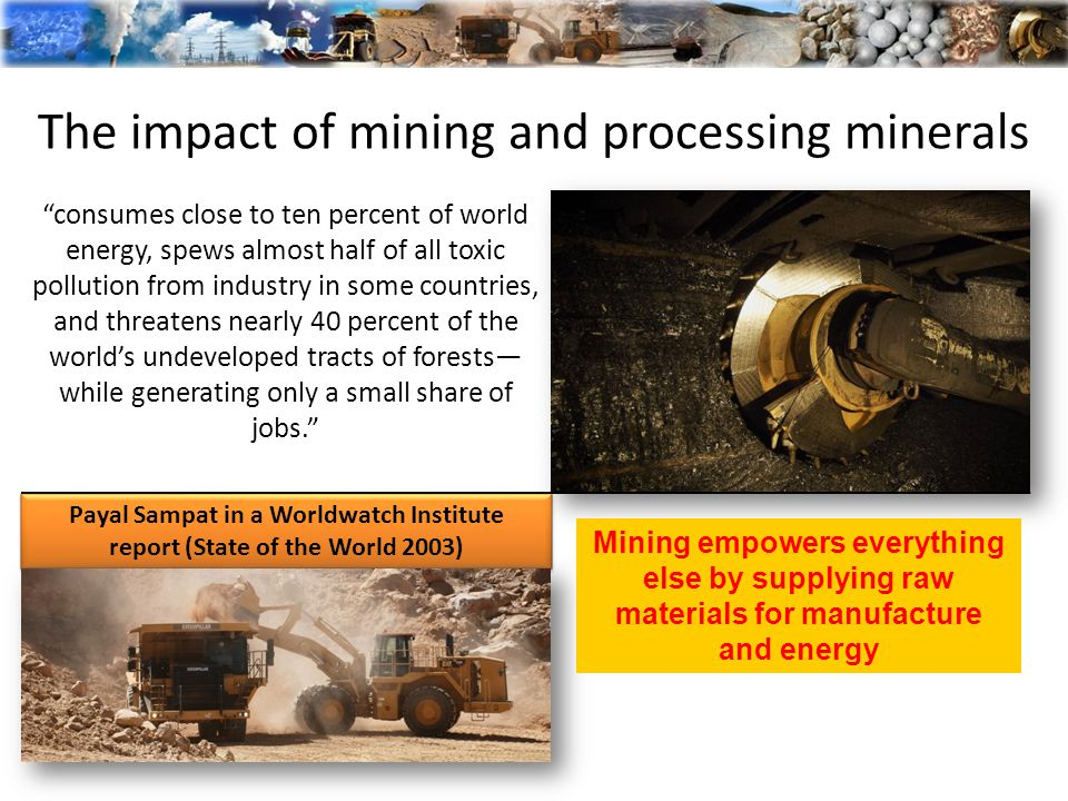The impact of mining and processing minerals Payal Sampat in a Worldwatch Institute report (State of the World 2003) consumes close to ten percent of world energy, spews almost half of all toxic pollution from industry in some countries, and threatens nearly 40 percent of the world's undeveloped tracts of forests— while generating only a small share of jobs. Mining empowers everything else by supplying raw materials for manufacture and energy