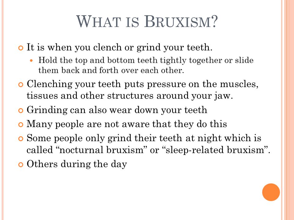 W HAT IS B RUXISM . It is when you clench or grind your teeth.